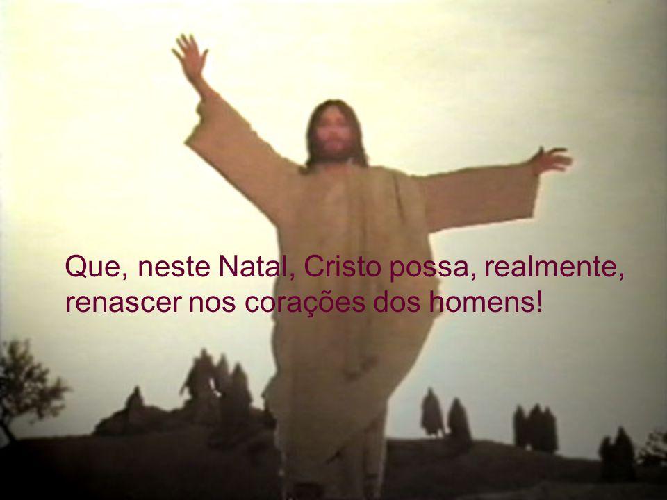 Que, neste Natal, Cristo possa, realmente, renascer nos corações dos homens!