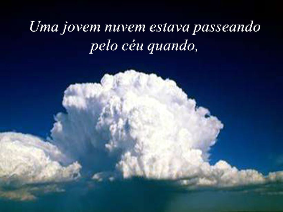 Uma jovem nuvem estava passeando pelo céu quando,