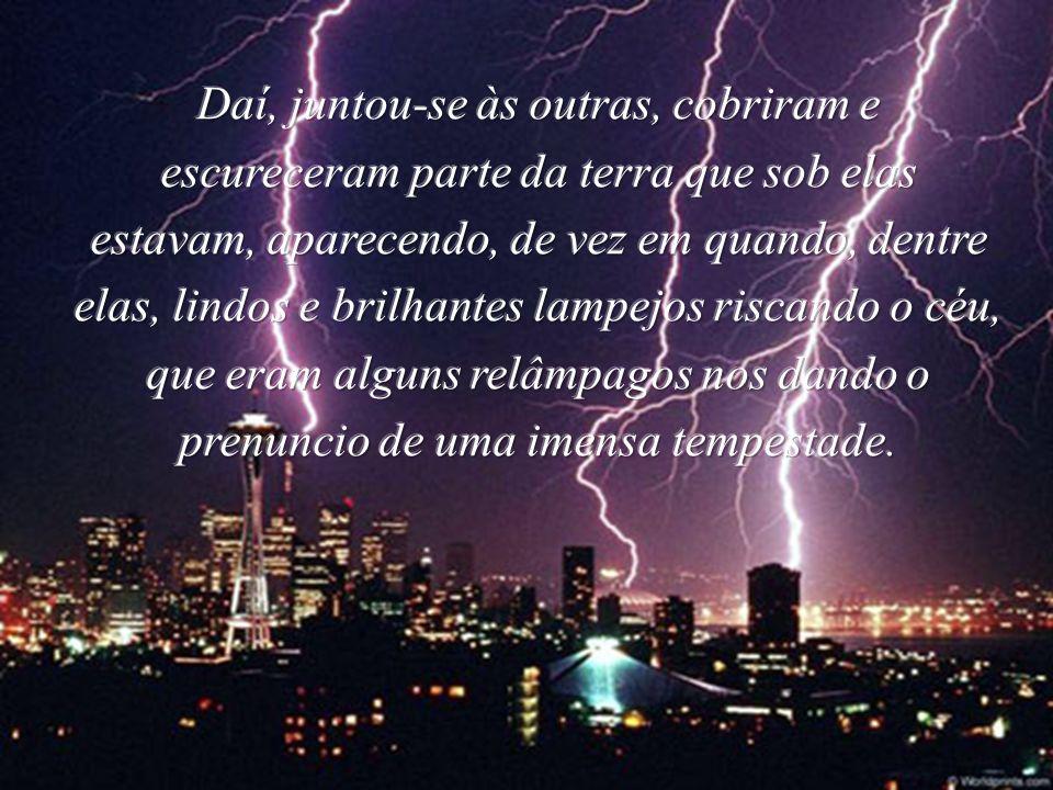 Daí, juntou-se às outras, cobriram e escureceram parte da terra que sob elas estavam, aparecendo, de vez em quando, dentre elas, lindos e brilhantes lampejos riscando o céu, que eram alguns relâmpagos nos dando o prenuncio de uma imensa tempestade.