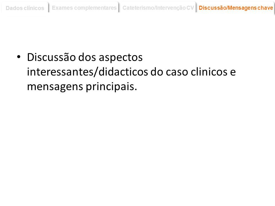 Dados clínicos Exames complementares. Cateterismo/Intervenção CV. Discussão/Mensagens chave.