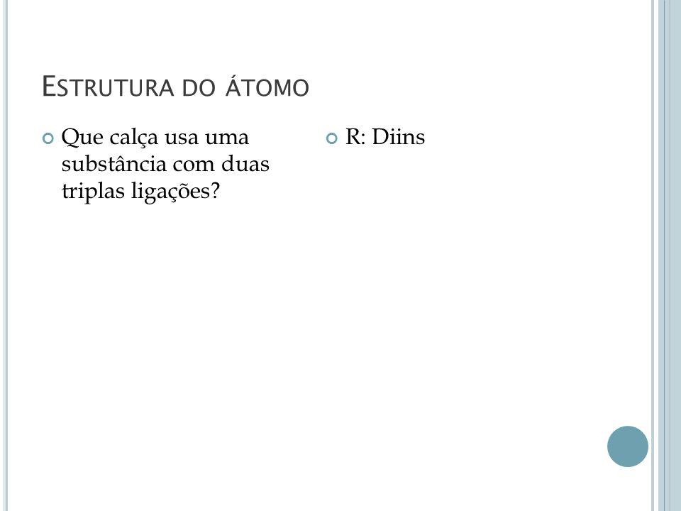 Estrutura do átomo Que calça usa uma substância com duas triplas ligações R: Diins