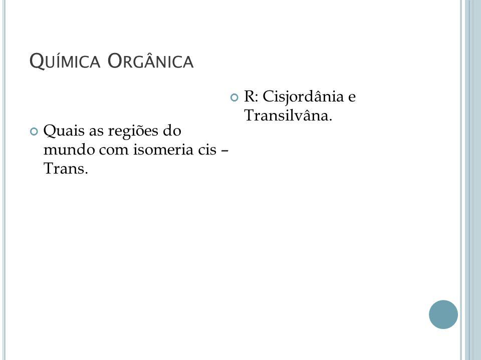 Química Orgânica R: Cisjordânia e Transilvâna.