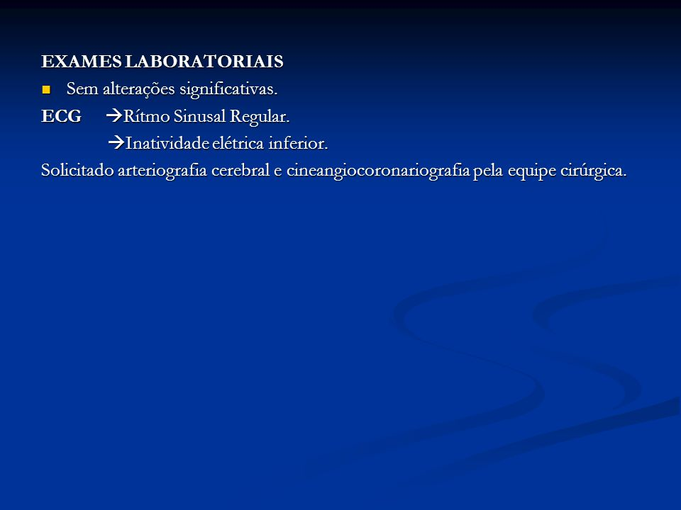 EXAMES LABORATORIAIS Sem alterações significativas. ECG Rítmo Sinusal Regular. Inatividade elétrica inferior.