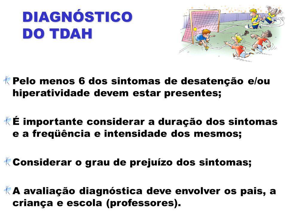 DIAGNÓSTICO DO TDAH Pelo menos 6 dos sintomas de desatenção e/ou hiperatividade devem estar presentes;