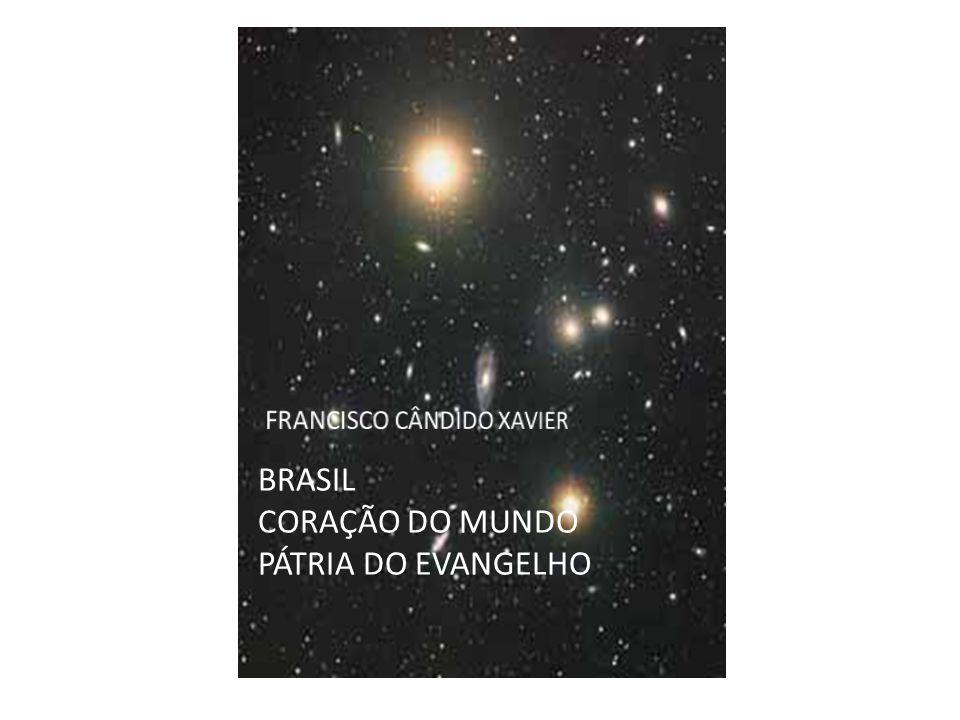 BRASIL CORAÇÃO DO MUNDO PÁTRIA DO EVANGELHO FRANCISCO CÂNDIDO XAVIER