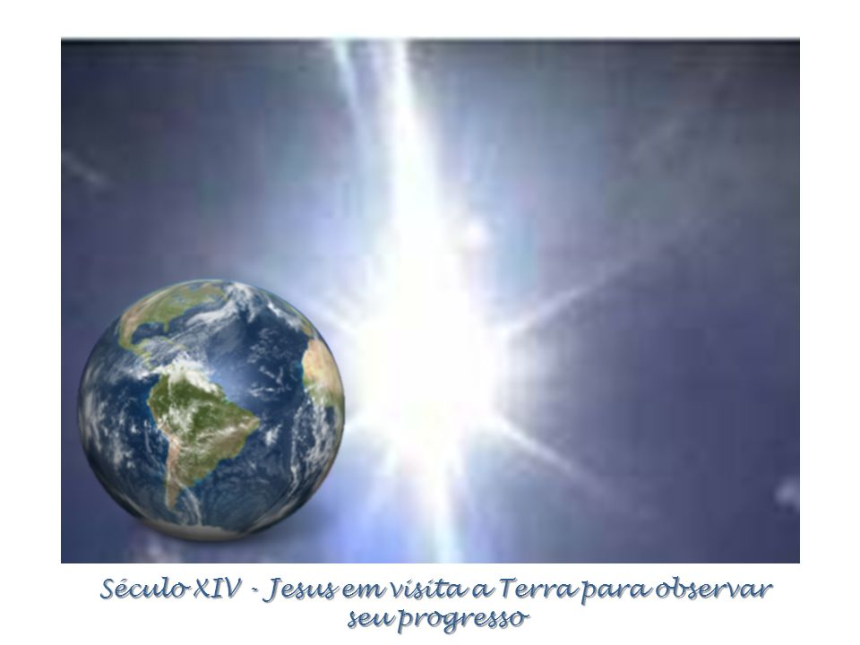Século XIV - Jesus em visita a Terra para observar seu progresso