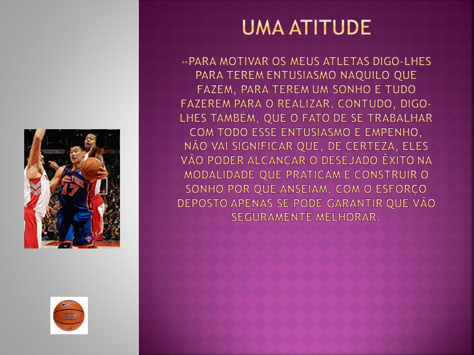 Uma atitude «Para motivar os meus atletas digo-lhes para terem entusiasmo naquilo que fazem, para terem um sonho e tudo fazerem para o realizar.