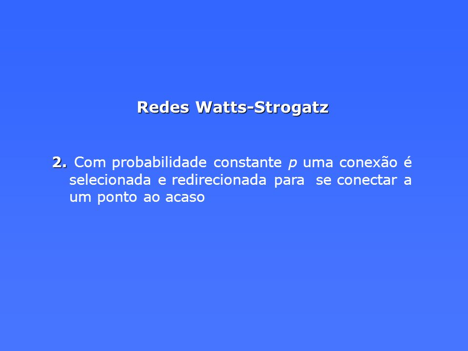 Redes Watts-Strogatz Com probabilidade constante p uma conexão é selecionada e redirecionada para se conectar a um ponto ao acaso.