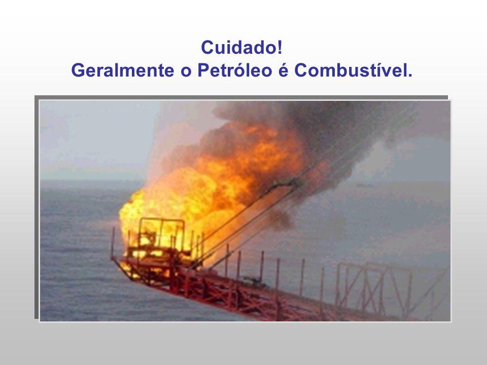 Cuidado! Geralmente o Petróleo é Combustível.