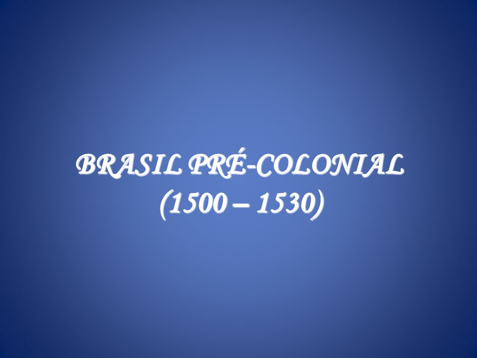 BRASIL PRÉ-COLONIAL (1500 – 1530)