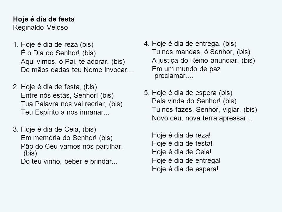 Hoje é dia de festa Reginaldo Veloso. 1. Hoje é dia de reza (bis) É o Dia do Senhor! (bis) Aqui vimos, ó Pai, te adorar, (bis)