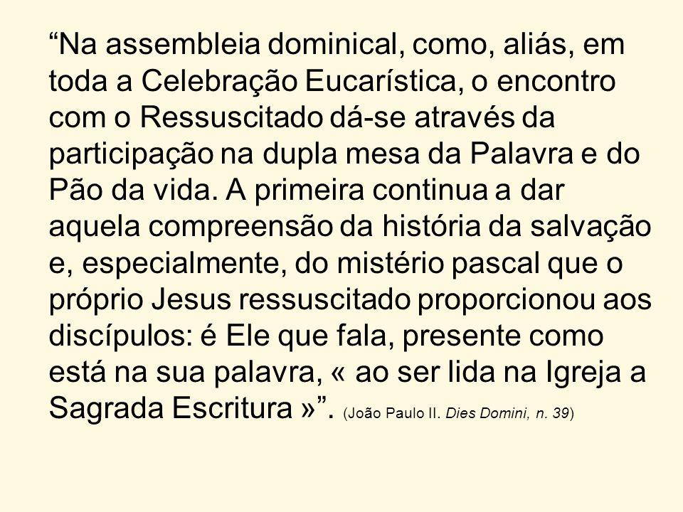 Na assembleia dominical, como, aliás, em toda a Celebração Eucarística, o encontro com o Ressuscitado dá-se através da participação na dupla mesa da Palavra e do Pão da vida.
