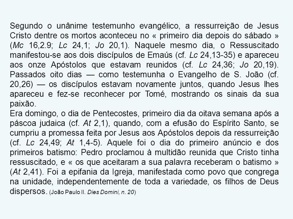 Segundo o unânime testemunho evangélico, a ressurreição de Jesus Cristo dentre os mortos aconteceu no « primeiro dia depois do sábado » (Mc 16,2.9; Lc 24,1; Jo 20,1). Naquele mesmo dia, o Ressuscitado manifestou-se aos dois discípulos de Emaús (cf. Lc 24,13-35) e apareceu aos onze Apóstolos que estavam reunidos (cf. Lc 24,36; Jo 20,19). Passados oito dias — como testemunha o Evangelho de S. João (cf. 20,26) — os discípulos estavam novamente juntos, quando Jesus lhes apareceu e fez-se reconhecer por Tomé, mostrando os sinais da sua paixão.