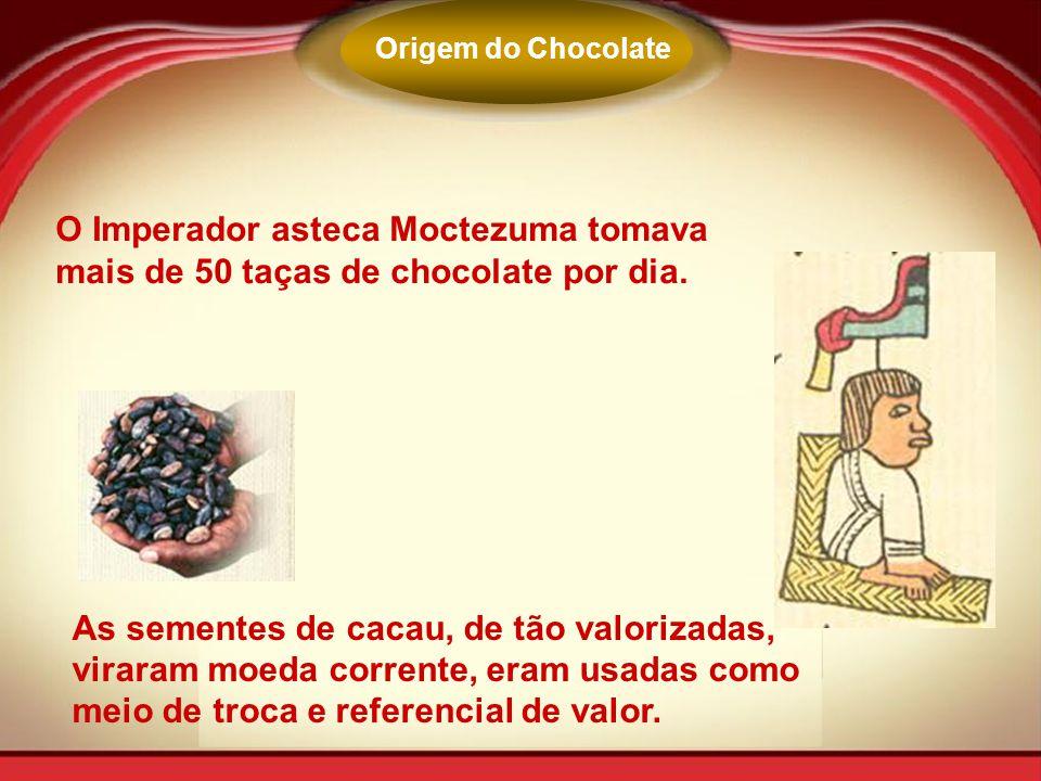 Origem do Chocolate O Imperador asteca Moctezuma tomava mais de 50 taças de chocolate por dia.