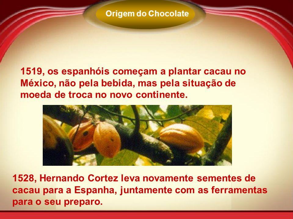 Origem do Chocolate 1519, os espanhóis começam a plantar cacau no México, não pela bebida, mas pela situação de moeda de troca no novo continente.