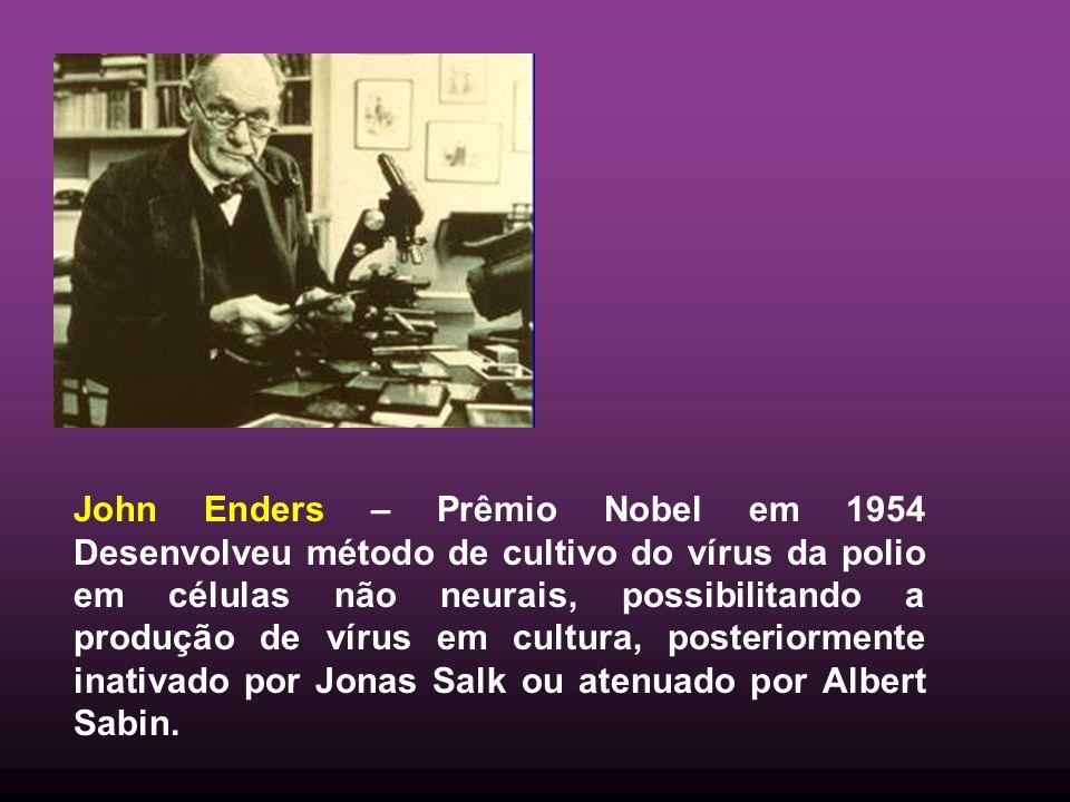 John Enders – Prêmio Nobel em 1954 Desenvolveu método de cultivo do vírus da polio em células não neurais, possibilitando a produção de vírus em cultura, posteriormente inativado por Jonas Salk ou atenuado por Albert Sabin.