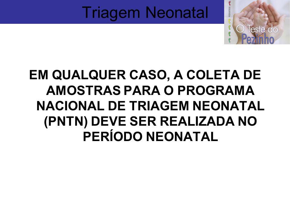 Triagem Neonatal EM QUALQUER CASO, A COLETA DE AMOSTRAS PARA O PROGRAMA NACIONAL DE TRIAGEM NEONATAL (PNTN) DEVE SER REALIZADA NO PERÍODO NEONATAL.