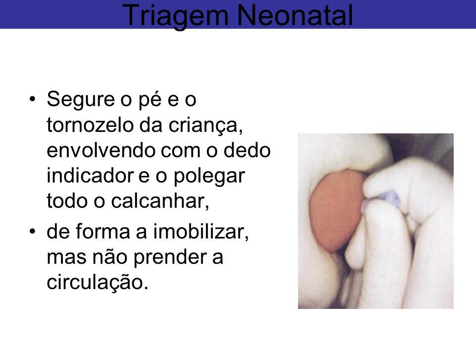 Triagem Neonatal Segure o pé e o tornozelo da criança, envolvendo com o dedo indicador e o polegar todo o calcanhar,