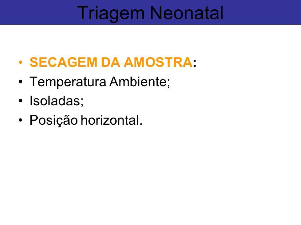 Triagem Neonatal SECAGEM DA AMOSTRA: Temperatura Ambiente; Isoladas;