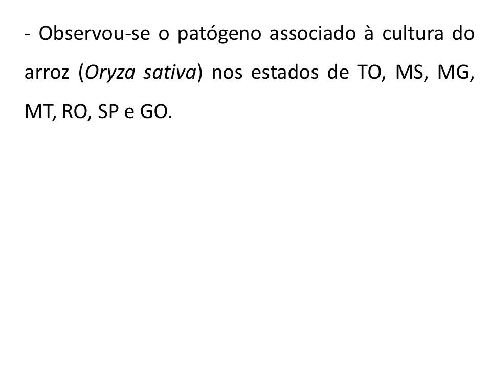 - Observou-se o patógeno associado à cultura do arroz (Oryza sativa) nos estados de TO, MS, MG, MT, RO, SP e GO.