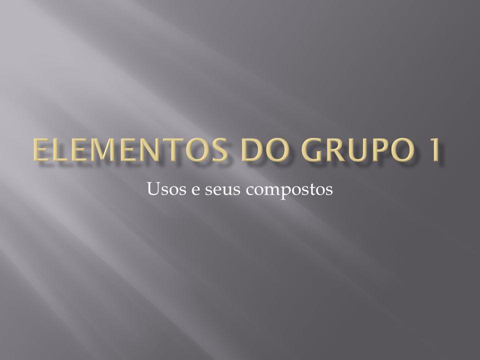 Elementos do grupo 1 Usos e seus compostos