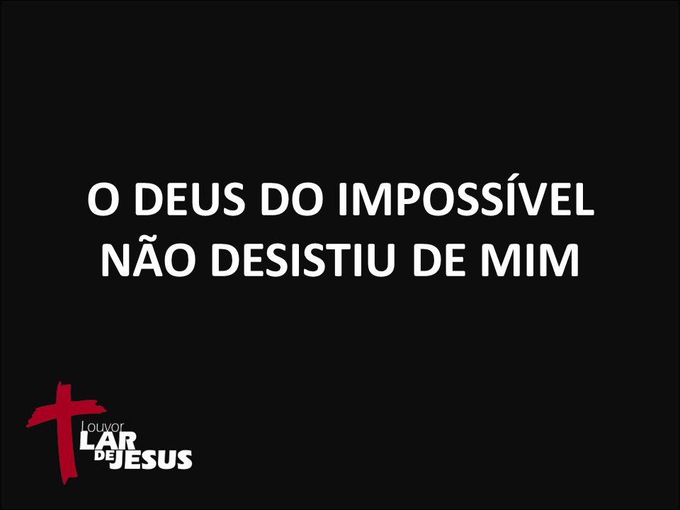 O DEUS DO IMPOSSÍVEL NÃO DESISTIU DE MIM