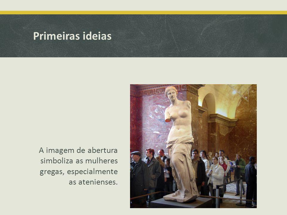Primeiras ideias A imagem de abertura simboliza as mulheres gregas, especialmente as atenienses.