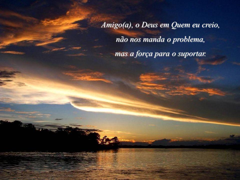 Amigo(a), o Deus em Quem eu creio, não nos manda o problema,