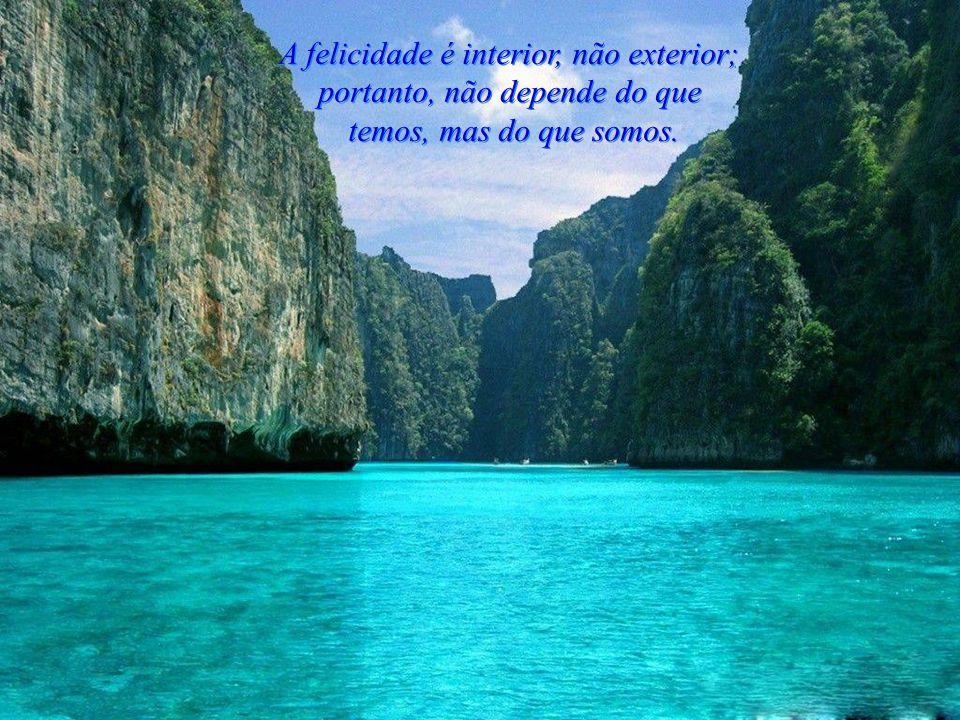 A felicidade é interior, não exterior; portanto, não depende do que