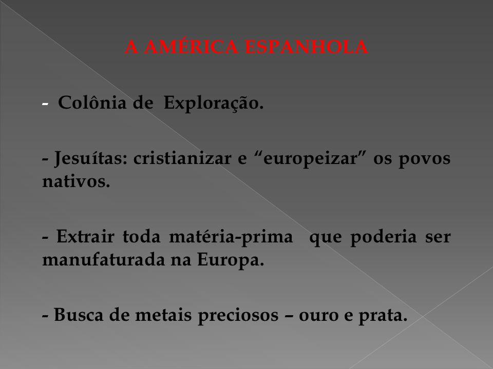 A AMÉRICA ESPANHOLA - Colônia de Exploração. - Jesuítas: cristianizar e europeizar os povos nativos.
