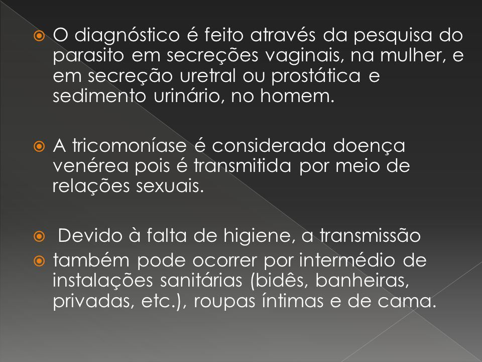 O diagnóstico é feito através da pesquisa do parasito em secreções vaginais, na mulher, e em secreção uretral ou prostática e sedimento urinário, no homem.