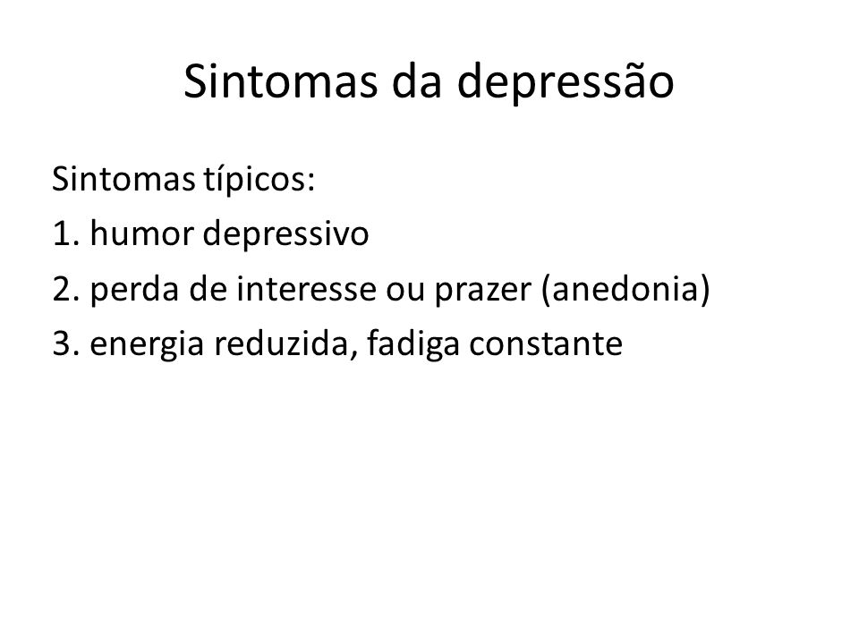 Sintomas da depressão Sintomas típicos: 1. humor depressivo 2. perda de interesse ou prazer (anedonia) 3. energia reduzida, fadiga constante