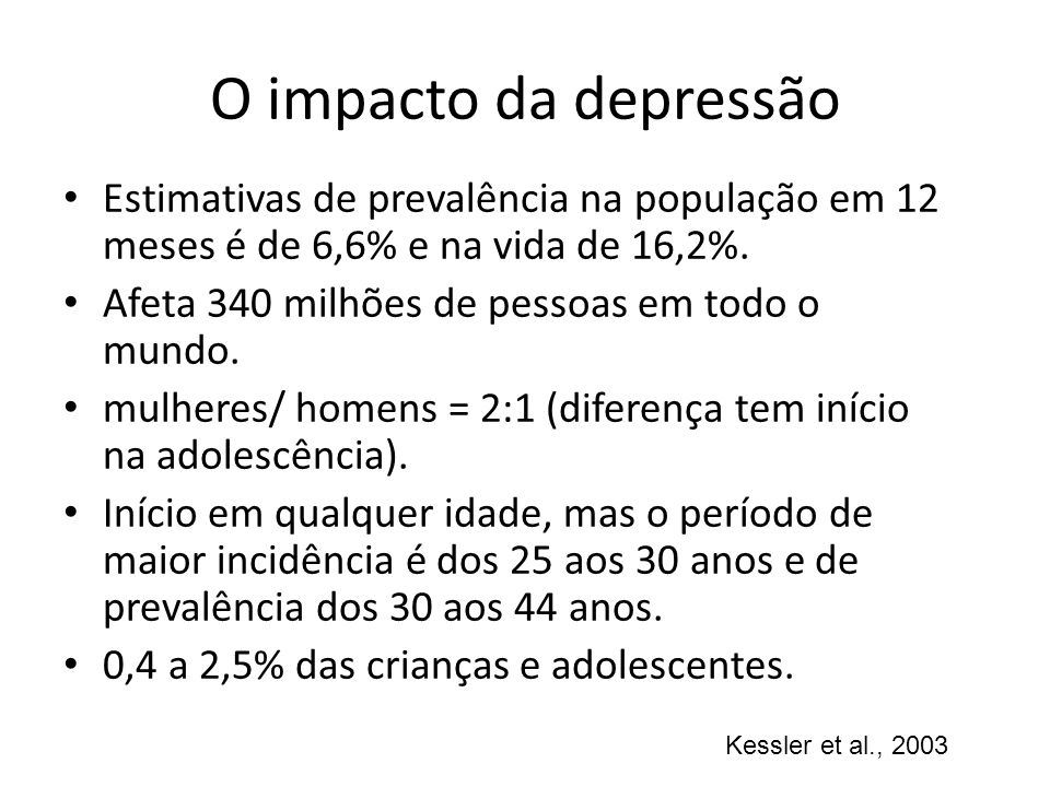 O impacto da depressão Estimativas de prevalência na população em 12 meses é de 6,6% e na vida de 16,2%.
