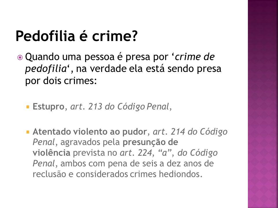 Pedofilia é crime Quando uma pessoa é presa por 'crime de pedofilia', na verdade ela está sendo presa por dois crimes: