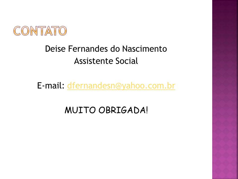 Contato Deise Fernandes do Nascimento Assistente Social E-mail: dfernandesn@yahoo.com.br MUITO OBRIGADA.