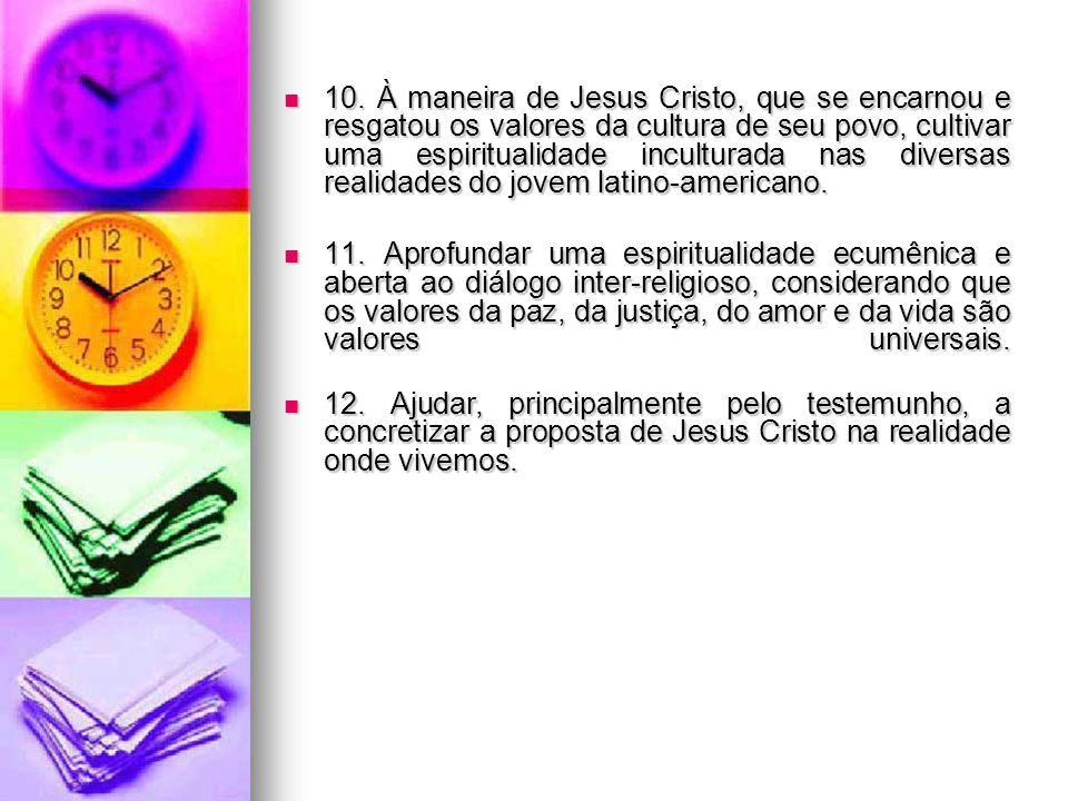 10. À maneira de Jesus Cristo, que se encarnou e resgatou os valores da cultura de seu povo, cultivar uma espiritualidade inculturada nas diversas realidades do jovem latino-americano.