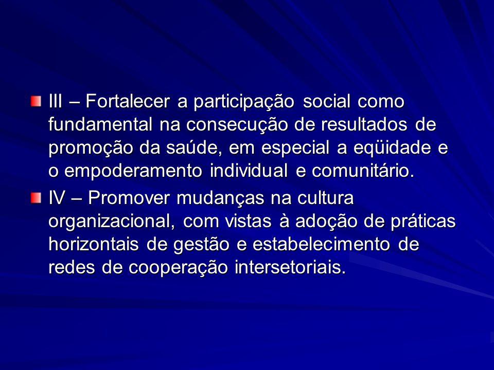 III – Fortalecer a participação social como fundamental na consecução de resultados de promoção da saúde, em especial a eqüidade e o empoderamento individual e comunitário.