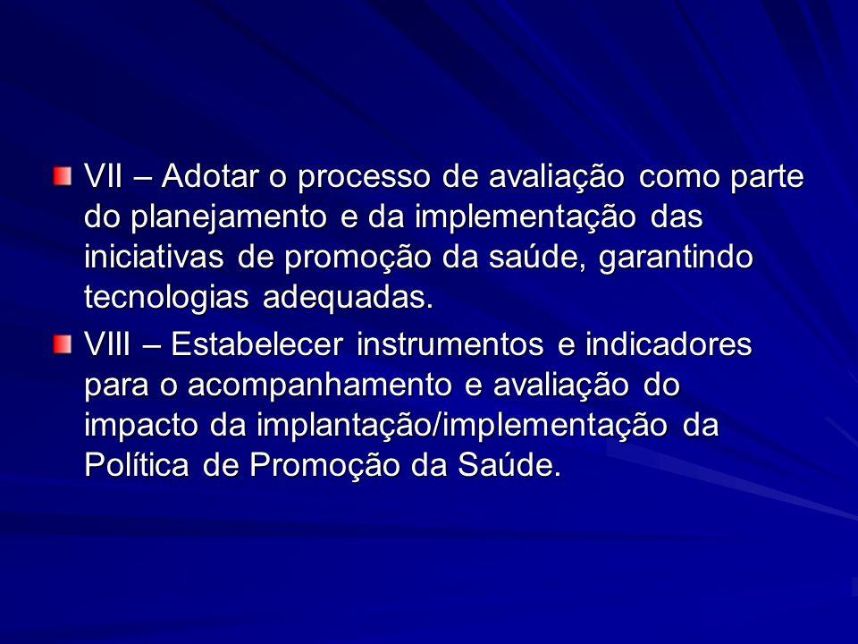 VII – Adotar o processo de avaliação como parte do planejamento e da implementação das iniciativas de promoção da saúde, garantindo tecnologias adequadas.