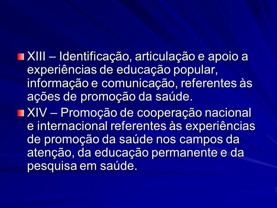 XIII – Identificação, articulação e apoio a experiências de educação popular, informação e comunicação, referentes às ações de promoção da saúde.
