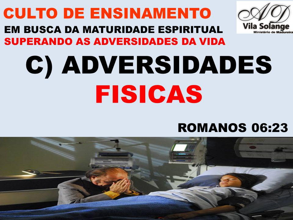 C) ADVERSIDADES FISICAS CULTO DE ENSINAMENTO ROMANOS 06:23