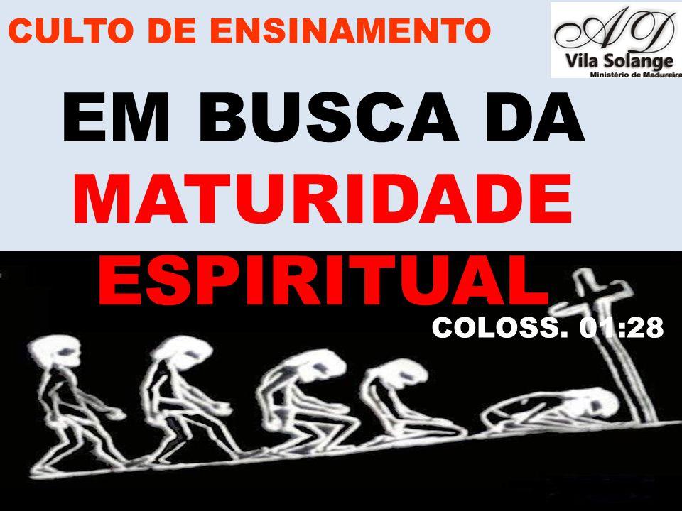 EM BUSCA DA MATURIDADE ESPIRITUAL CULTO DE ENSINAMENTO COLOSS. 01:28