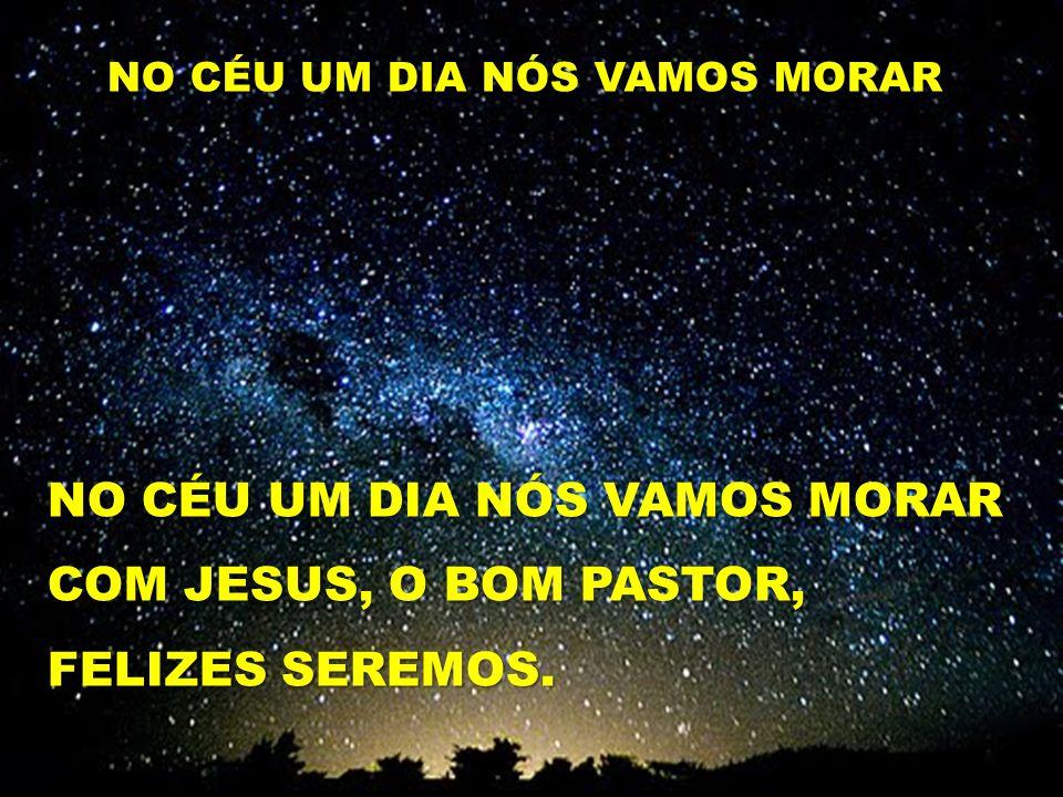 NO CÉU UM DIA NÓS VAMOS MORAR COM JESUS, O BOM PASTOR,