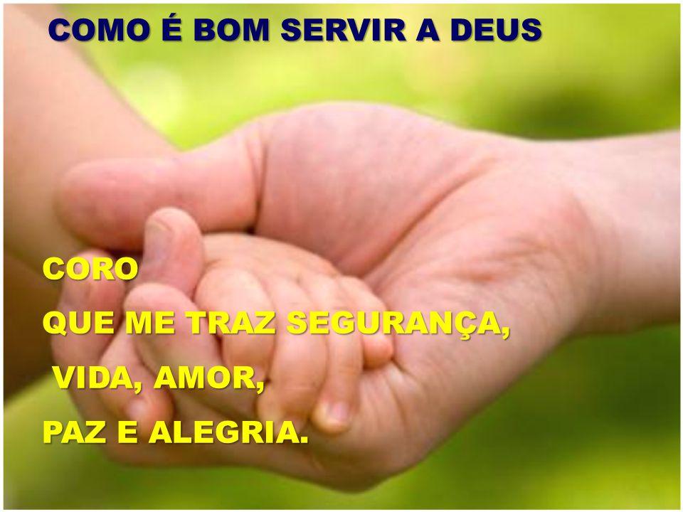 COMO É BOM SERVIR A DEUS CORO QUE ME TRAZ SEGURANÇA, VIDA, AMOR, PAZ E ALEGRIA.