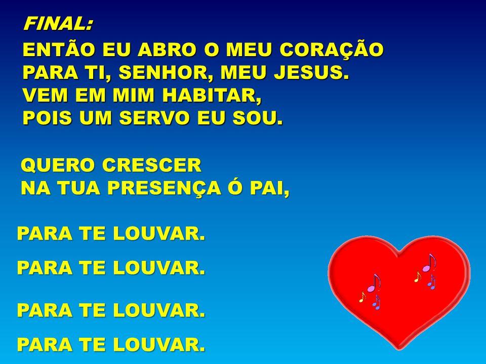 FINAL: ENTÃO EU ABRO O MEU CORAÇÃO. PARA TI, SENHOR, MEU JESUS. VEM EM MIM HABITAR, POIS UM SERVO EU SOU.
