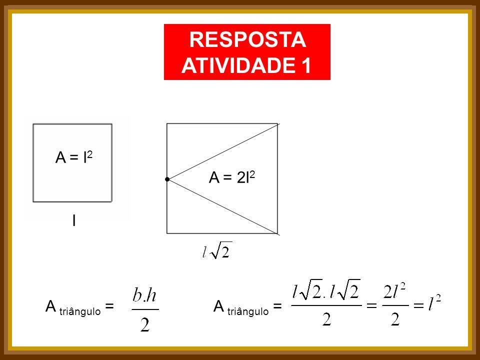RESPOSTA ATIVIDADE 1 A = l2 A = 2l2 l A triângulo = A triângulo =