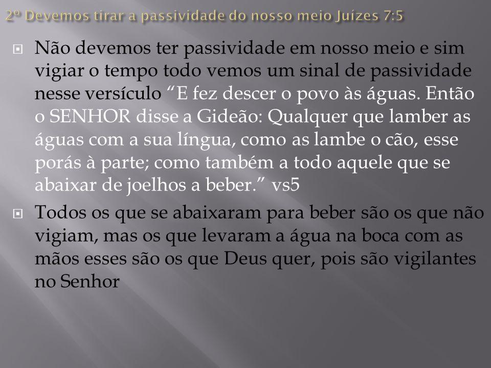 2º Devemos tirar a passividade do nosso meio Juízes 7:5