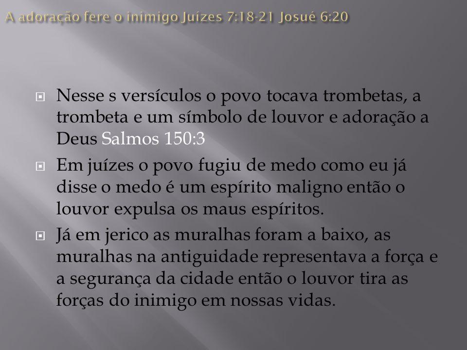 A adoração fere o inimigo Juízes 7:18-21 Josué 6:20
