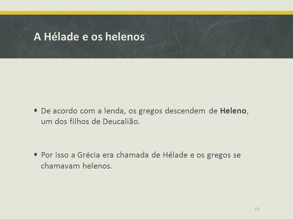A Hélade e os helenos De acordo com a lenda, os gregos descendem de Heleno, um dos filhos de Deucalião.