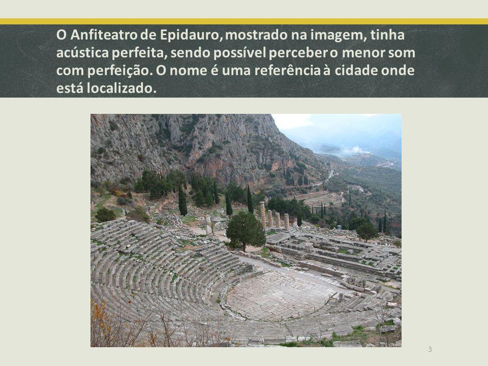 O Anfiteatro de Epidauro, mostrado na imagem, tinha acústica perfeita, sendo possível perceber o menor som com perfeição.