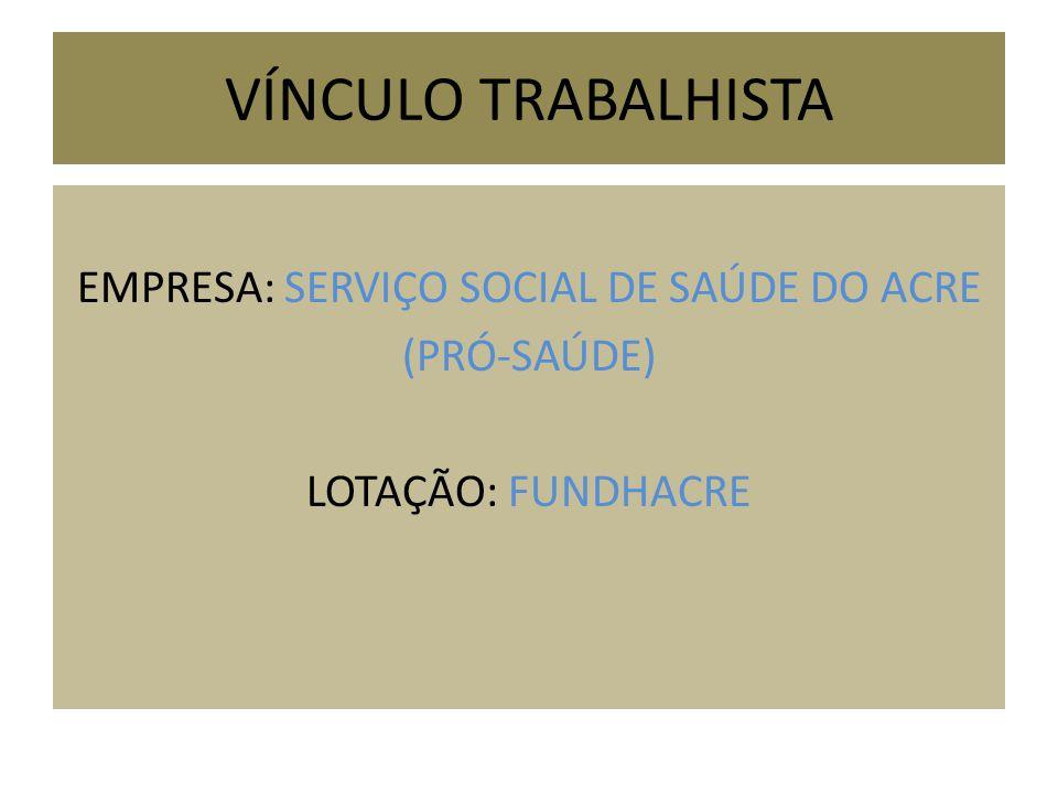 VÍNCULO TRABALHISTA EMPRESA: SERVIÇO SOCIAL DE SAÚDE DO ACRE (PRÓ-SAÚDE) LOTAÇÃO: FUNDHACRE